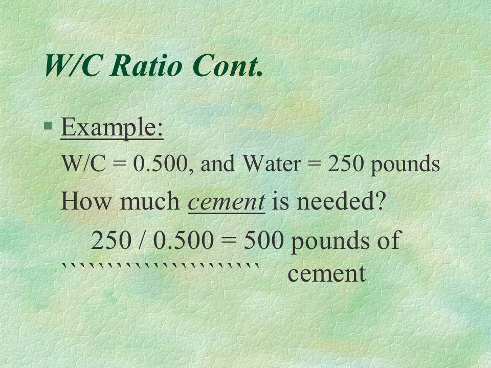 Water/Cement Ratio §The number of pounds of water per pound of cement. §A low ratio means higher strengths, a high ratio means lower strengths. §For N
