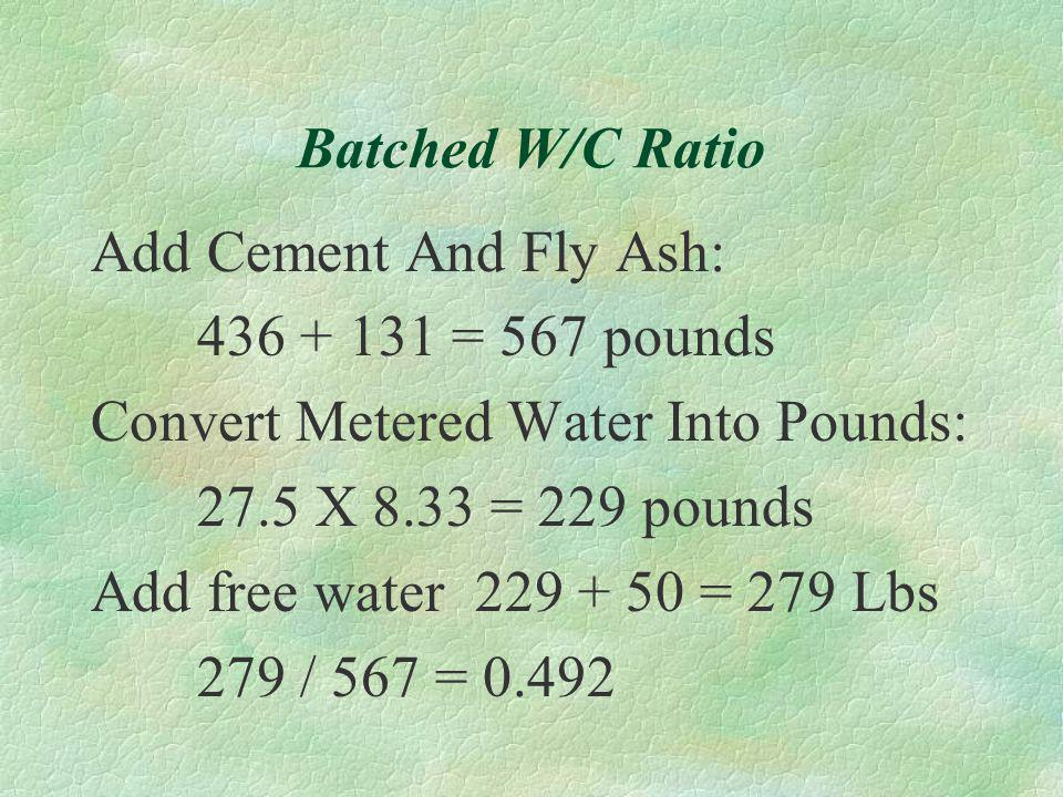 SOLUTION: Design W/C Add Cement And Fly Ash: 436 + 131 = 567 pounds Convert Design Water Into Pounds: 33.5 X 8.33 = 279 pounds Plug Into Formula W/C =