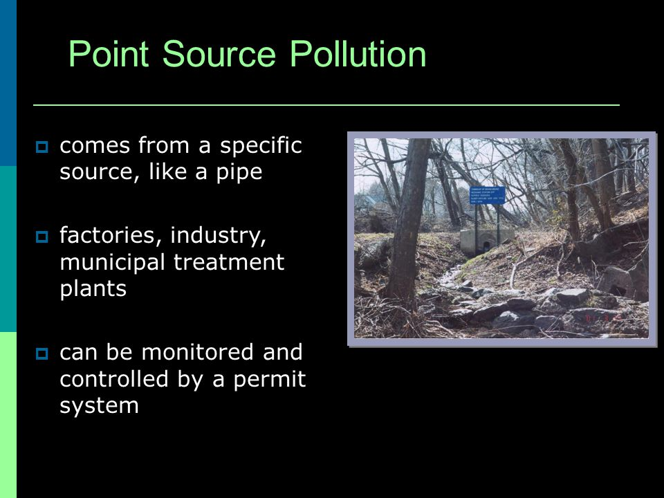 Point Source Pollution comes from a specific source, like a pipe factories, industry, municipal treatment plants can be monitored and controlled by a permit system