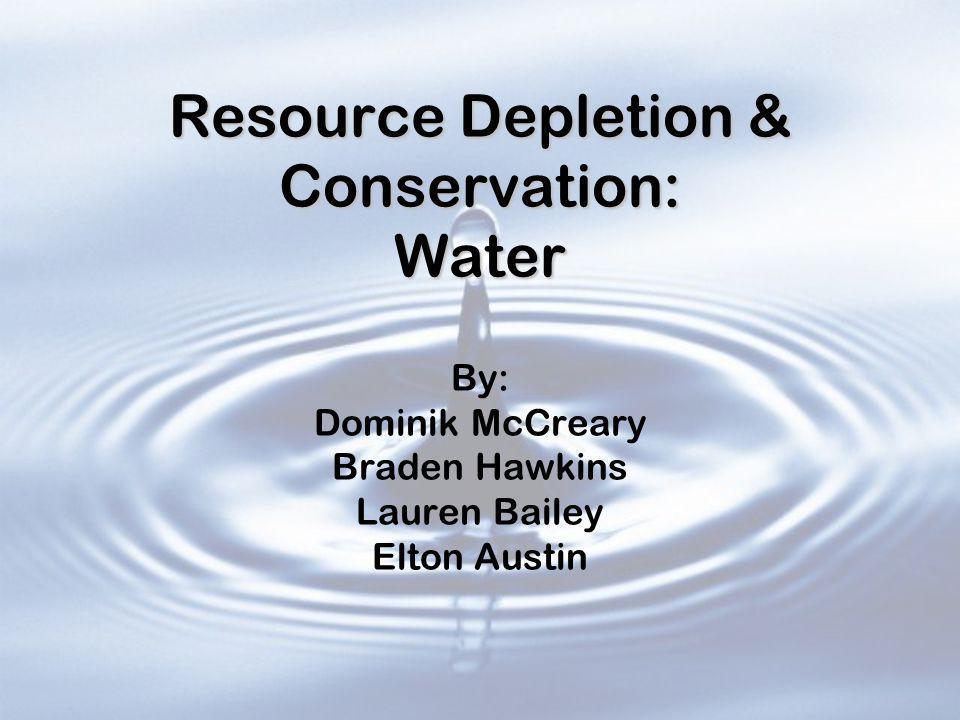 Resource Depletion & Conservation: Water Resource Depletion & Conservation: Water By: Dominik McCreary Braden Hawkins Lauren Bailey Elton Austin