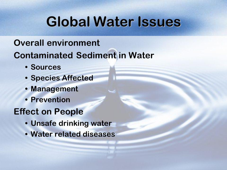 Global Water Issues Overall environment Contaminated Sediment in Water Sources Species Affected Management Prevention Effect on People Unsafe drinking