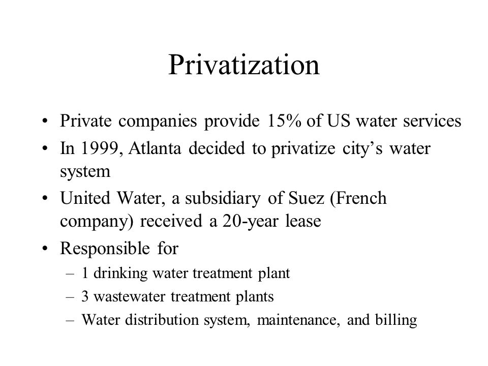 Privatization Private companies provide 15% of US water services In 1999, Atlanta decided to privatize citys water system United Water, a subsidiary of Suez (French company) received a 20-year lease Responsible for –1 drinking water treatment plant –3 wastewater treatment plants –Water distribution system, maintenance, and billing