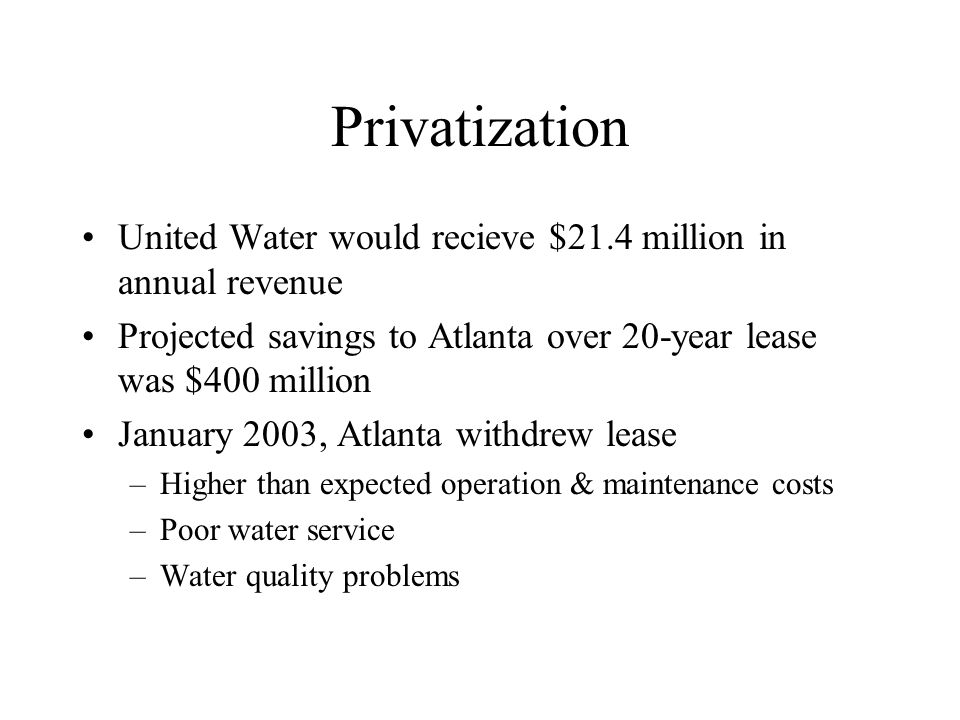 Privatization United Water would recieve $21.4 million in annual revenue Projected savings to Atlanta over 20-year lease was $400 million January 2003, Atlanta withdrew lease –Higher than expected operation & maintenance costs –Poor water service –Water quality problems