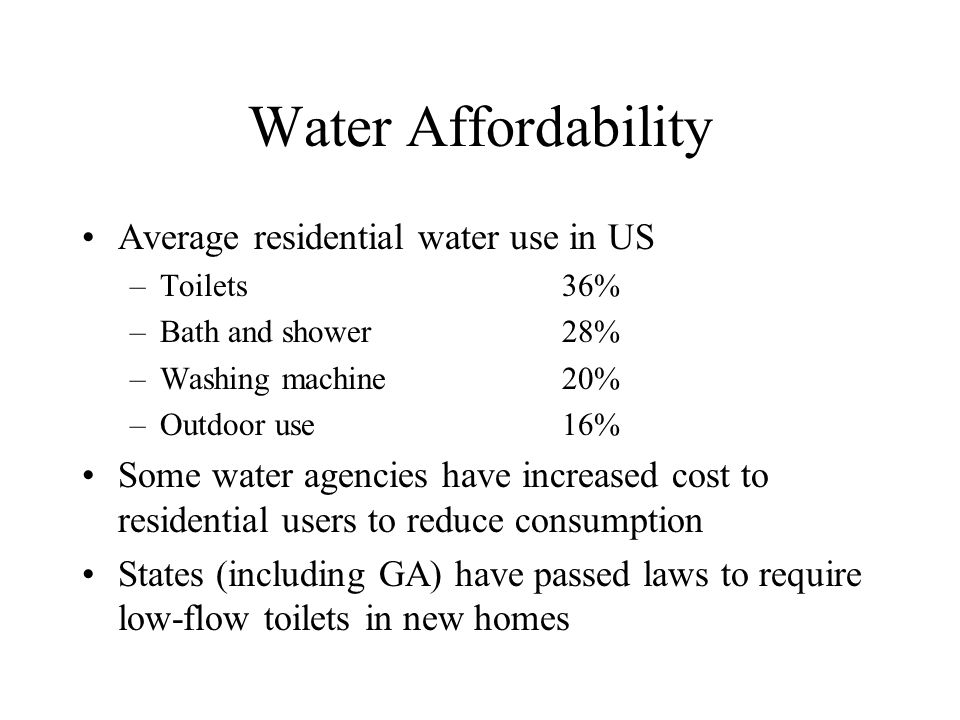 Water Affordability Average residential water use in US –Toilets36% –Bath and shower 28% –Washing machine20% –Outdoor use16% Some water agencies have increased cost to residential users to reduce consumption States (including GA) have passed laws to require low-flow toilets in new homes