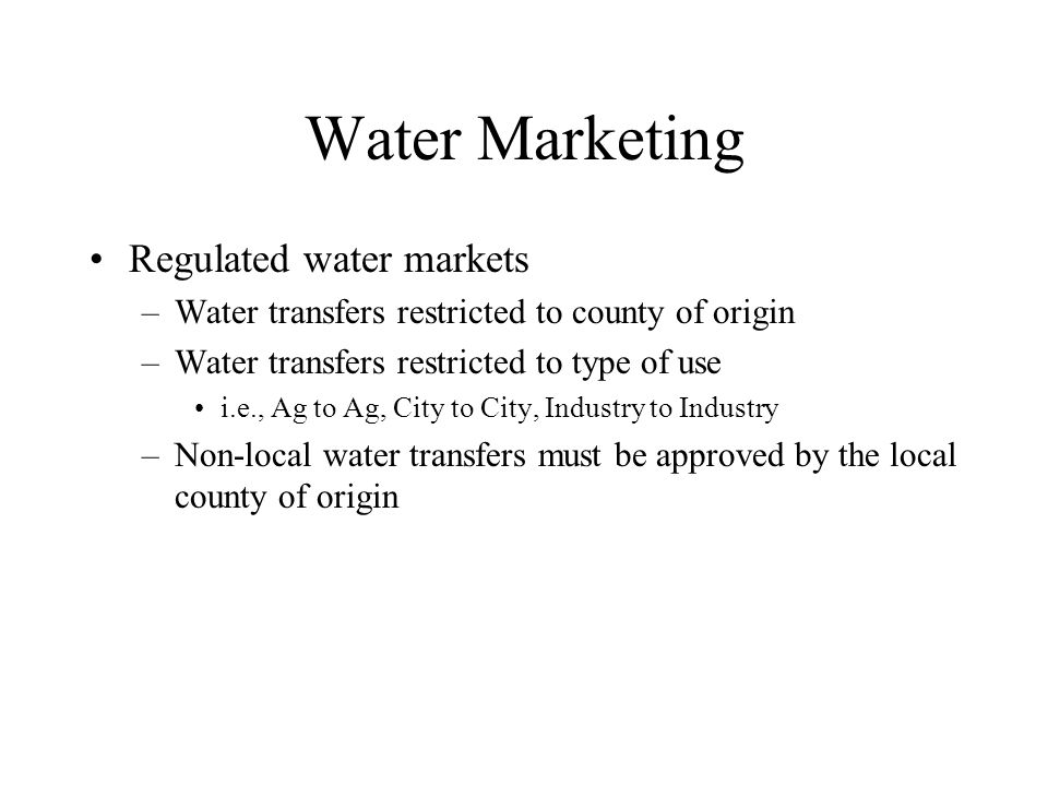 Water Marketing Regulated water markets –Water transfers restricted to county of origin –Water transfers restricted to type of use i.e., Ag to Ag, City to City, Industry to Industry –Non-local water transfers must be approved by the local county of origin