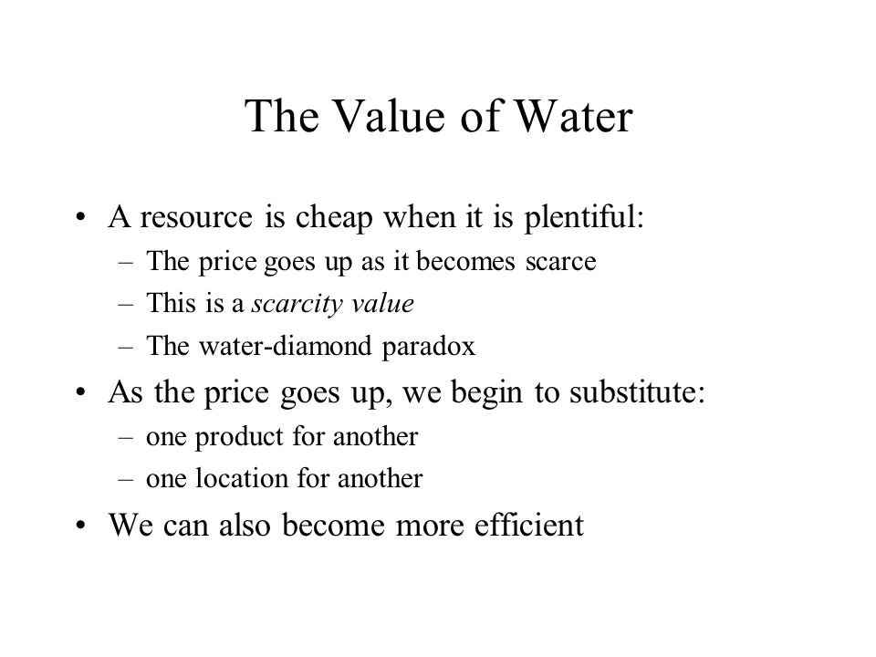 The Value of Water A resource is cheap when it is plentiful: –The price goes up as it becomes scarce –This is a scarcity value –The water-diamond paradox As the price goes up, we begin to substitute: –one product for another –one location for another We can also become more efficient
