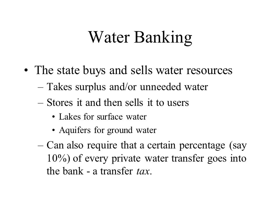 Water Banking The state buys and sells water resources –Takes surplus and/or unneeded water –Stores it and then sells it to users Lakes for surface water Aquifers for ground water –Can also require that a certain percentage (say 10%) of every private water transfer goes into the bank - a transfer tax.