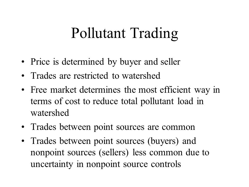 Pollutant Trading Price is determined by buyer and seller Trades are restricted to watershed Free market determines the most efficient way in terms of cost to reduce total pollutant load in watershed Trades between point sources are common Trades between point sources (buyers) and nonpoint sources (sellers) less common due to uncertainty in nonpoint source controls