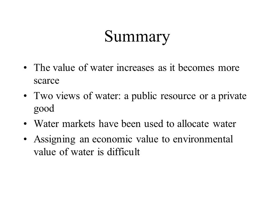 Summary The value of water increases as it becomes more scarce Two views of water: a public resource or a private good Water markets have been used to allocate water Assigning an economic value to environmental value of water is difficult