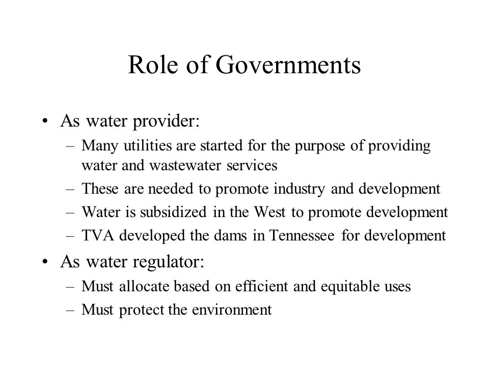 Role of Governments As water provider: –Many utilities are started for the purpose of providing water and wastewater services –These are needed to promote industry and development –Water is subsidized in the West to promote development –TVA developed the dams in Tennessee for development As water regulator: –Must allocate based on efficient and equitable uses –Must protect the environment