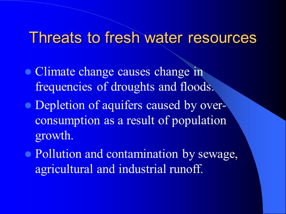 Threats to fresh water resources Climate change causes change in frequencies of droughts and floods.