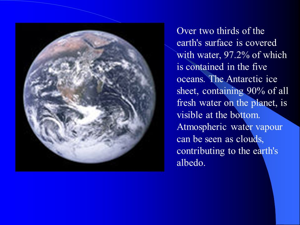 Over two thirds of the earth s surface is covered with water, 97.2% of which is contained in the five oceans.