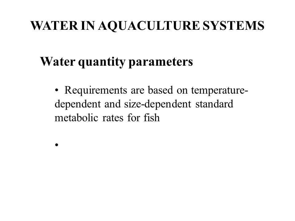 WATER IN AQUACULTURE SYSTEMS Water quantity parameters Requirements are based on temperature- dependent and size-dependent standard metabolic rates fo