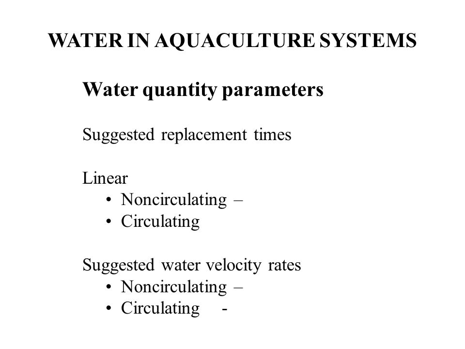 WATER IN AQUACULTURE SYSTEMS Water quantity parameters Suggested replacement times Linear Noncirculating – Circulating Suggested water velocity rates