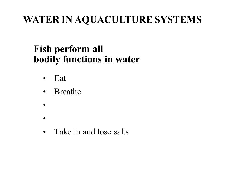 Fish perform all bodily functions in water Eat Breathe Take in and lose salts WATER IN AQUACULTURE SYSTEMS
