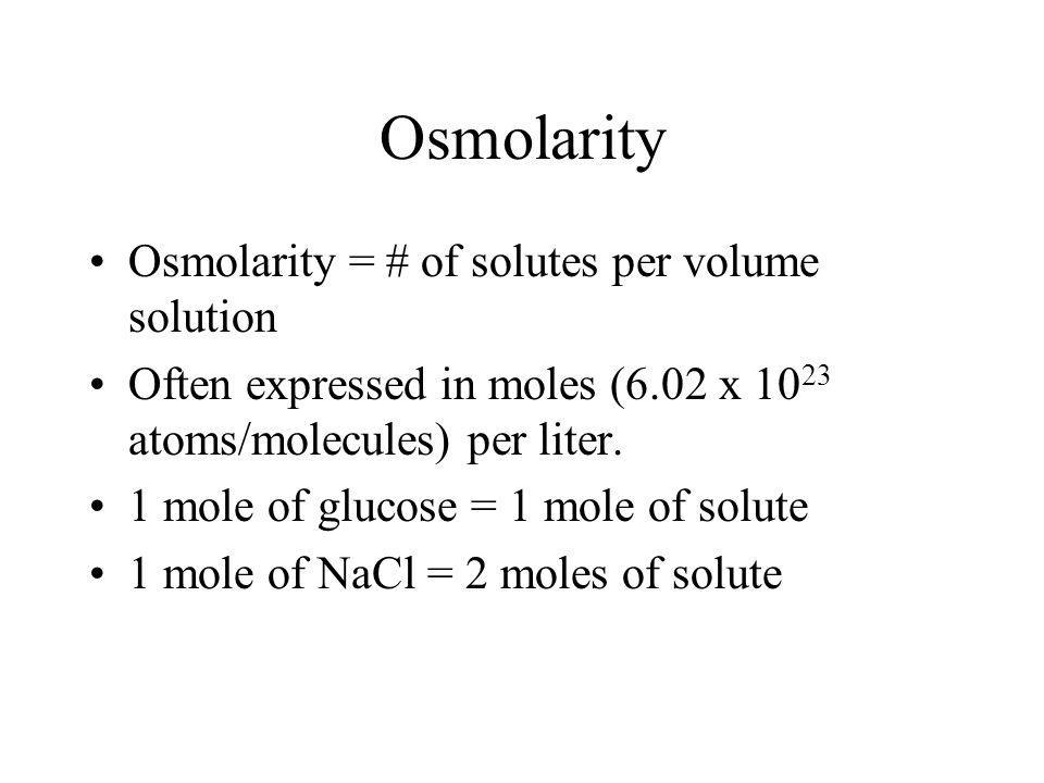 Osmolarity Osmolarity = # of solutes per volume solution Often expressed in moles (6.02 x 10 23 atoms/molecules) per liter. 1 mole of glucose = 1 mole