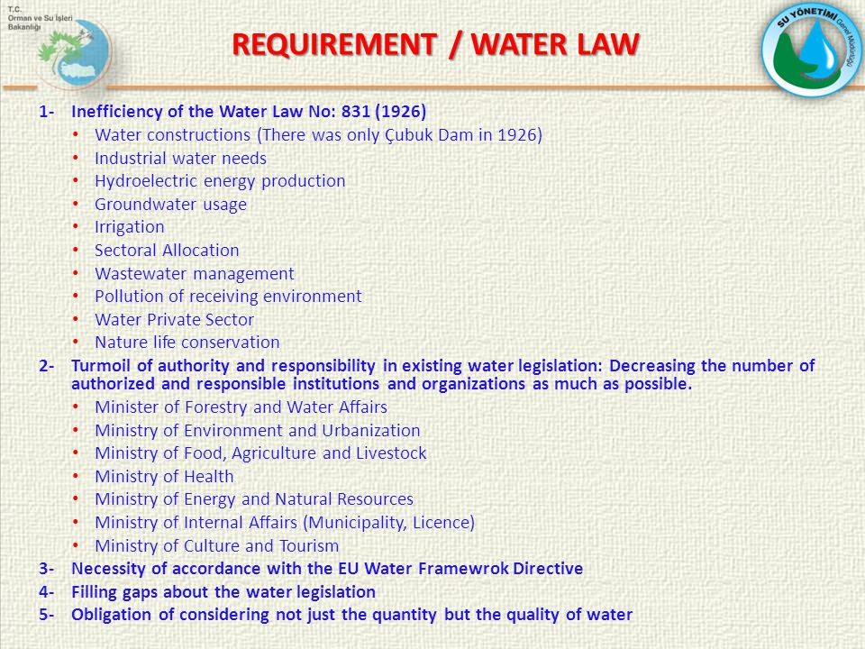 REQUIREMENT / WATER LAW REQUIREMENT / WATER LAW 1-Inefficiency of the Water Law No: 831 (1926) Water constructions (There was only Çubuk Dam in 1926) Industrial water needs Hydroelectric energy production Groundwater usage Irrigation Sectoral Allocation Wastewater management Pollution of receiving environment Water Private Sector Nature life conservation 2-Turmoil of authority and responsibility in existing water legislation: Decreasing the number of authorized and responsible institutions and organizations as much as possible.