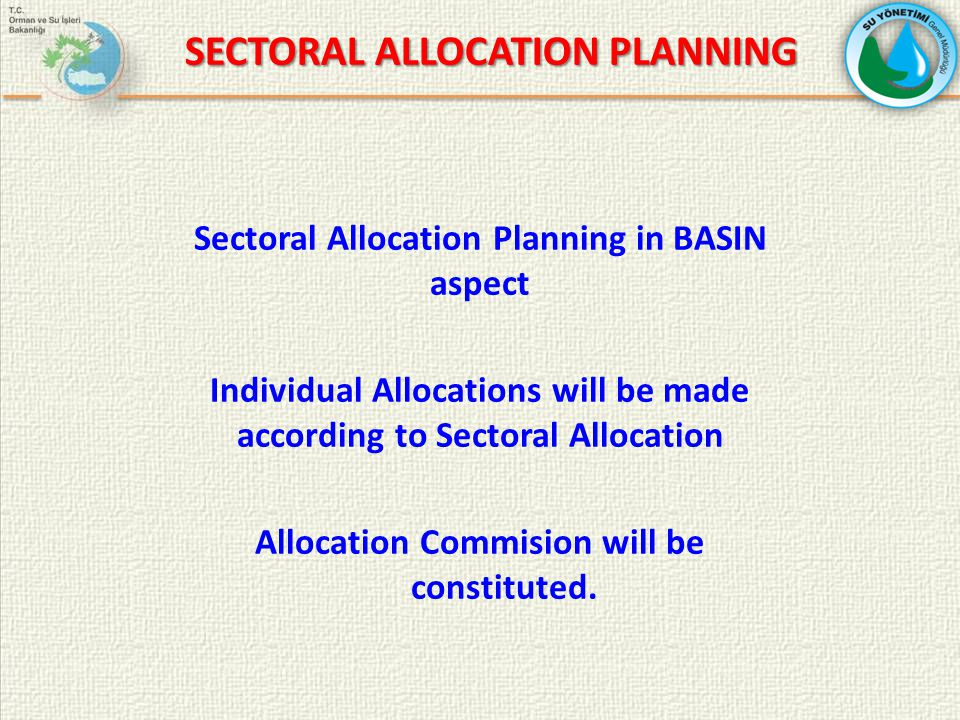 SECTORAL ALLOCATION PLANNING Sectoral Allocation Planning in BASIN aspect Individual Allocations will be made according to Sectoral Allocation Allocation Commision will be constituted.