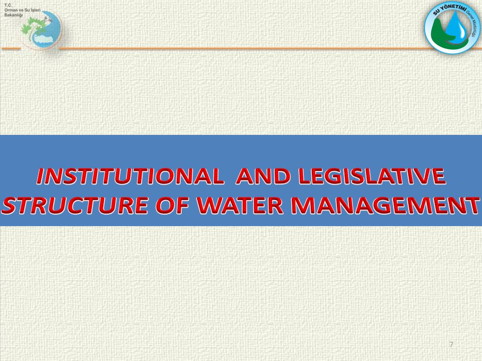 WATER RELATED INSTITUTIONS IN TURKEY ( CURRENT STRUCTURE ) PRIME MINISTRY MINISTRY OF DEVELOPMENT MINISTRY OF FORESTRY AND WATER AFFAIRS Su Yönetimi GM General Directorate of Combating Desertification and Erosion General Directorate of Nature Conservation and National Parks GD of SHW GD of Forestry GD of Meteorology MINISTRY OF FOOD, AGRICULTURE AND LIVESTOCK General Directorate of Agriculture Reform General Directorate of Fishery and Fishery Products MINISTRY OF ENERGY AND NATURAL RESOURCES General Directorate of Mineral Research and Exploration MINISTRY OF ENVIRONMENT AND URBANIZATION MINISTRY OF ENVIRONMENT AND URBANIZATION GD of Enviroment Management GD of Enviromental Impact Assesment and Planning GD of Disaster Affairs GD of Provincial Bank GD of Natural Heritage MINISTRY OF INTERNAL AFFAIRS GD of Local Authorities GD of Provincial administration MINISTRY OF HEALTH Presidency of Sanitation Centre Presidency of Health Group MINISTRY OF CULTURE AND TOURIZM GD of Publicity