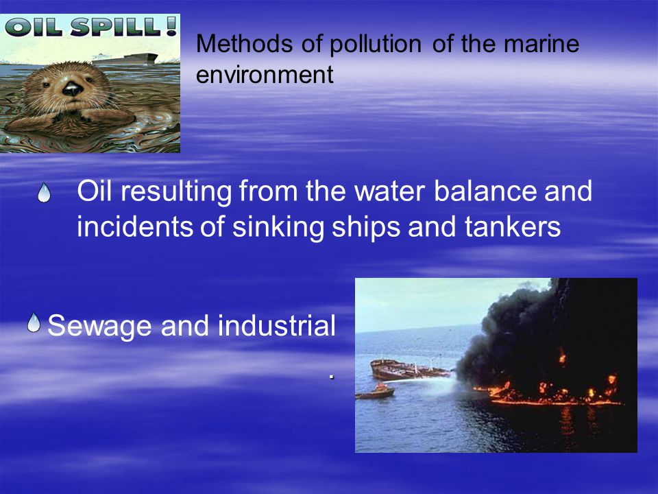 Methods of pollution of the marine environment Sewage and industrial. Oil resulting from the water balance and incidents of sinking ships and tankers