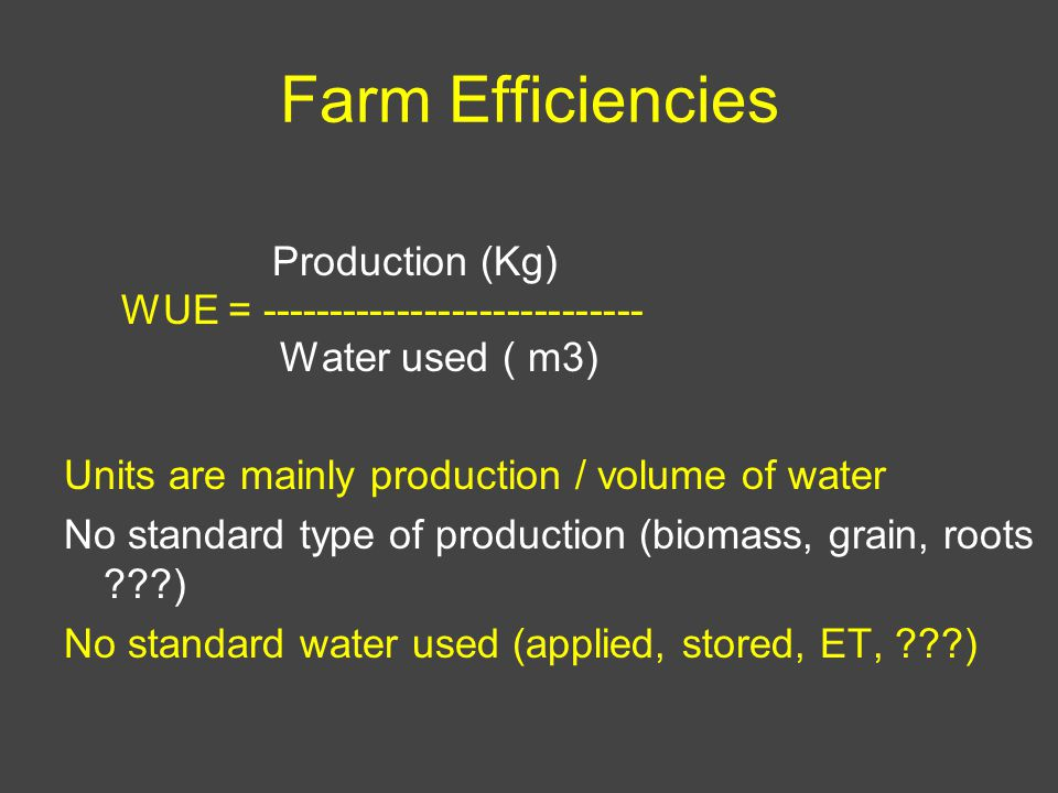Farm Efficiencies Production (Kg) WUE = ---------------------------- Water used ( m3) Units are mainly production / volume of water No standard type of production (biomass, grain, roots ) No standard water used (applied, stored, ET, )