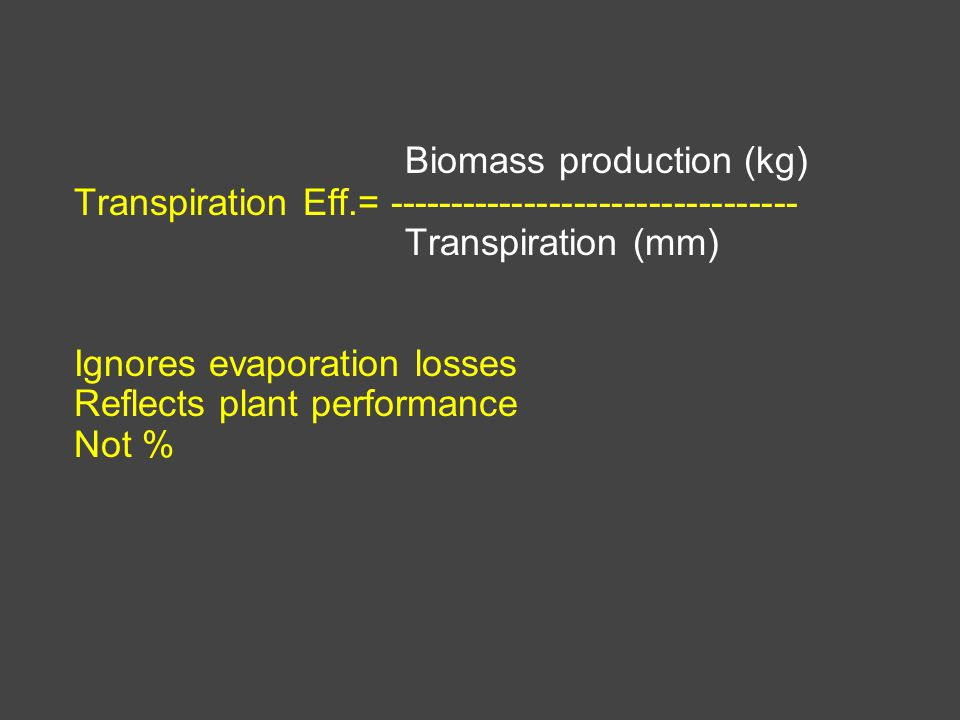 Biomass production (kg) Transpiration Eff.= --------------------------------- Transpiration (mm) Ignores evaporation losses Reflects plant performance Not %