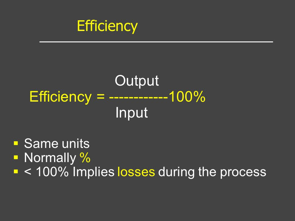 Output Efficiency = ------------100% Input Same units Normally % < 100% Implies losses during the process Efficiency