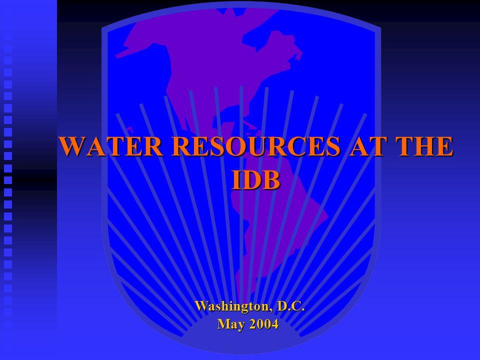 WATER RESOURCES AT THE IDB Washington, D.C. May 2004 Washington, D.C. May 2004