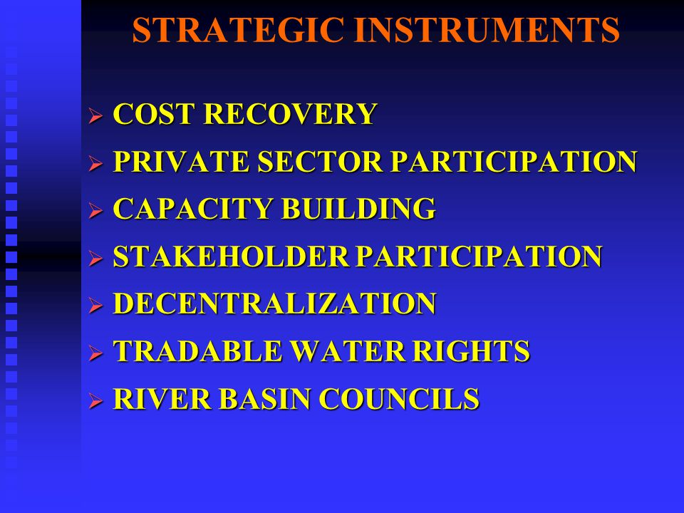 STRATEGIC INSTRUMENTS COST RECOVERY COST RECOVERY PRIVATE SECTOR PARTICIPATION PRIVATE SECTOR PARTICIPATION CAPACITY BUILDING CAPACITY BUILDING STAKEHOLDER PARTICIPATION STAKEHOLDER PARTICIPATION DECENTRALIZATION DECENTRALIZATION TRADABLE WATER RIGHTS TRADABLE WATER RIGHTS RIVER BASIN COUNCILS RIVER BASIN COUNCILS