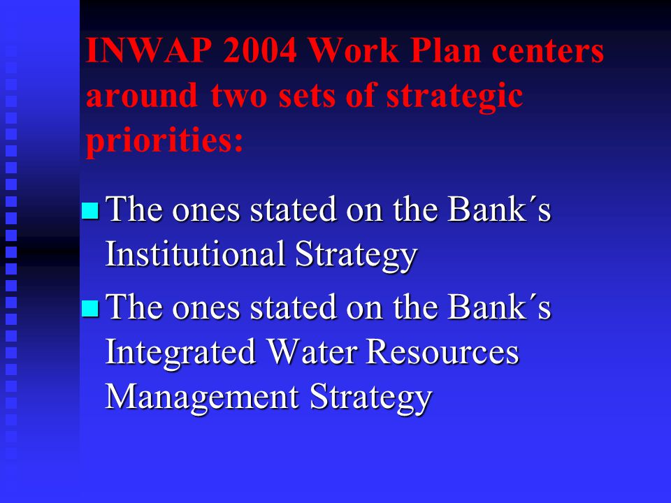 INWAP 2004 Work Plan centers around two sets of strategic priorities: n The ones stated on the Bank´s Institutional Strategy n The ones stated on the Bank´s Integrated Water Resources Management Strategy