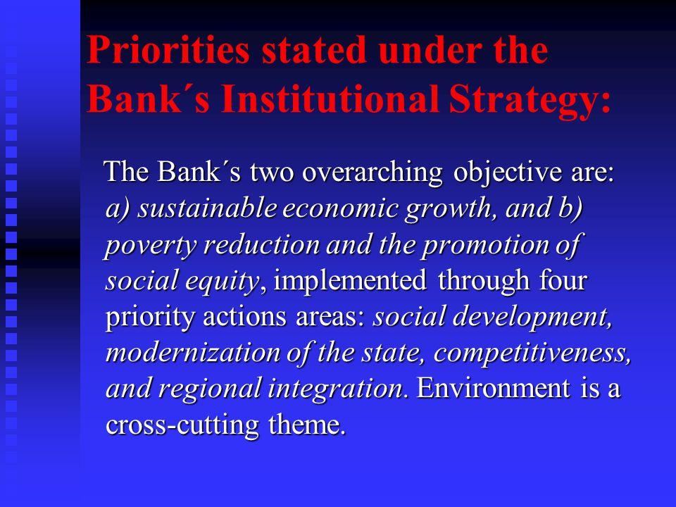 Priorities stated under the Bank´s Institutional Strategy: The Bank´s two overarching objective are: a) sustainable economic growth, and b) poverty reduction and the promotion of social equity, implemented through four priority actions areas: social development, modernization of the state, competitiveness, and regional integration.