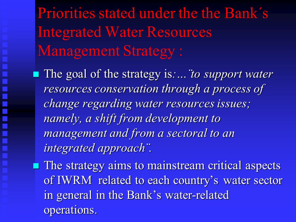 Priorities stated under the the Bank´s Integrated Water Resources Management Strategy : n The goal of the strategy is:…¨to support water resources conservation through a process of change regarding water resources issues; namely, a shift from development to management and from a sectoral to an integrated approach¨.
