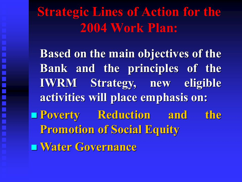 Strategic Lines of Action for the 2004 Work Plan: Based on the main objectives of the Bank and the principles of the IWRM Strategy, new eligible activities will place emphasis on: Based on the main objectives of the Bank and the principles of the IWRM Strategy, new eligible activities will place emphasis on: n Poverty Reduction and the Promotion of Social Equity n Water Governance