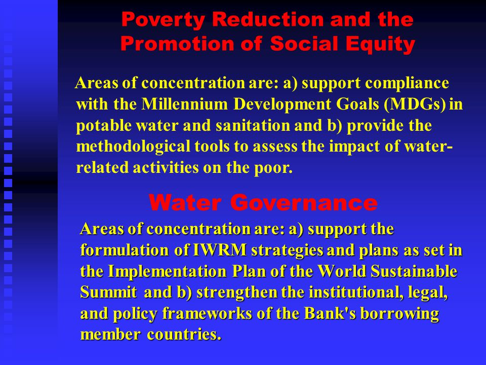 Areas of concentration are: a) support compliance with the Millennium Development Goals (MDGs) in potable water and sanitation and b) provide the methodological tools to assess the impact of water- related activities on the poor.