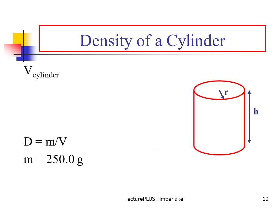 lecturePLUS Timberlake10 Density of a Cylinder V cylinder = лr 2 h = л x 5 x 5 x 10 (cm)(cm)(cm) = 250л cm 3 r = radius h = height D = 250/(250л) g/cm 3 D = m/V D =1/л g/cm 3 m = 250.0 g D = 0.318 g/cm 3 r h