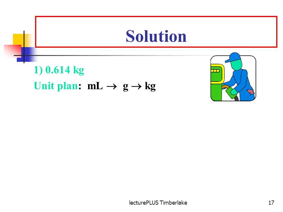 lecturePLUS Timberlake17 Solution 1) 0.614 kg Unit plan: mL g kg Equalities: 1 mL = 0.702 g and 1 kg = 1000 g Setup: 875 mL x 0.702 g x 1 kg = 0.614 k