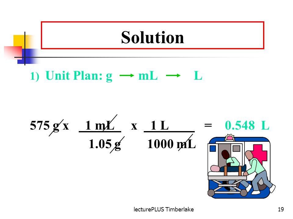 lecturePLUS Timberlake19 Solution 1) Unit Plan: g mL L 575 g x 1 mL x 1 L = 0.548 L 1.05 g 1000 mL