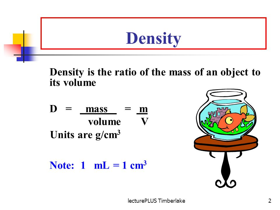 lecturePLUS Timberlake2 Density Density is the ratio of the mass of an object to its volume D = mass = m volume V Units are g/cm 3 Note: 1 mL = 1 cm 3