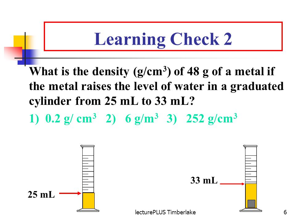 lecturePLUS Timberlake6 Learning Check 2 What is the density (g/cm 3 ) of 48 g of a metal if the metal raises the level of water in a graduated cylinder from 25 mL to 33 mL.