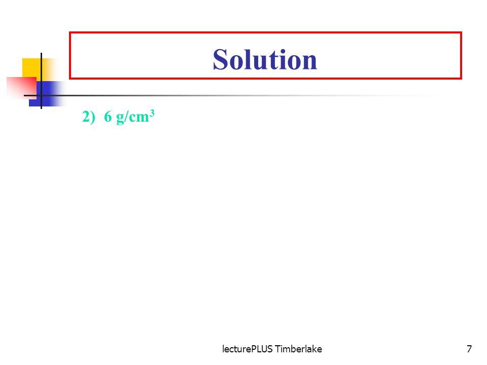 lecturePLUS Timberlake7 Solution 2) 6 g/cm 3 Volume (mL) of water displaced = 33 mL - 25 mL= 8 mL Volume of metal (cm 3 ) = 8 mL x 1 cm 3 = 8 cm 3 1 mL Density of metal = mass = 48 g = 6 g/cm 3 volume 8 cm 3