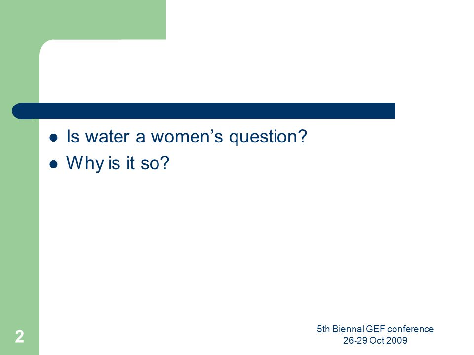 5th Biennal GEF conference 26-29 Oct 2009 2 Is water a womens question? Why is it so?