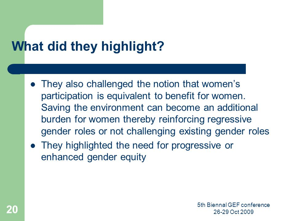 5th Biennal GEF conference 26-29 Oct 2009 20 What did they highlight? They also challenged the notion that womens participation is equivalent to benef