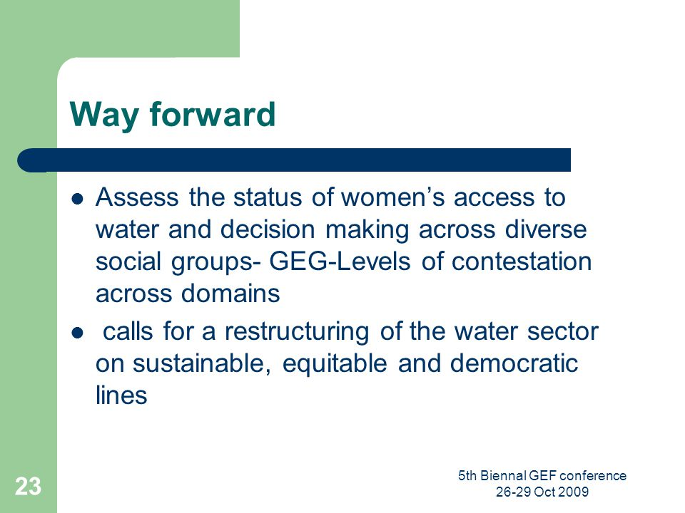 5th Biennal GEF conference 26-29 Oct 2009 23 Way forward Assess the status of womens access to water and decision making across diverse social groups-