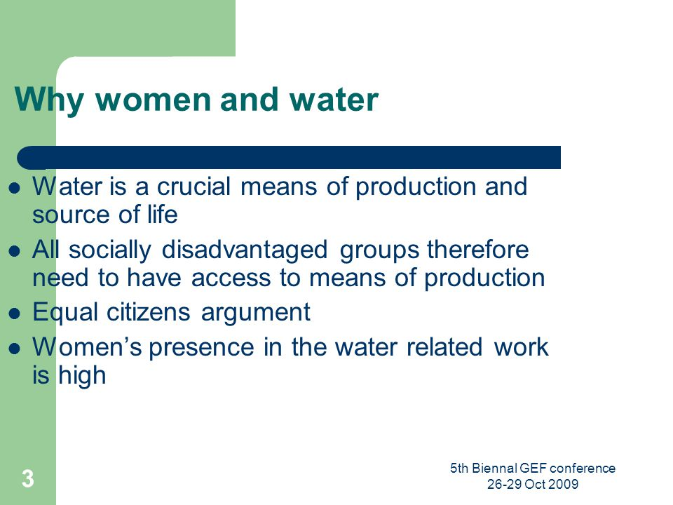 5th Biennal GEF conference 26-29 Oct 2009 3 Why women and water Water is a crucial means of production and source of life All socially disadvantaged g