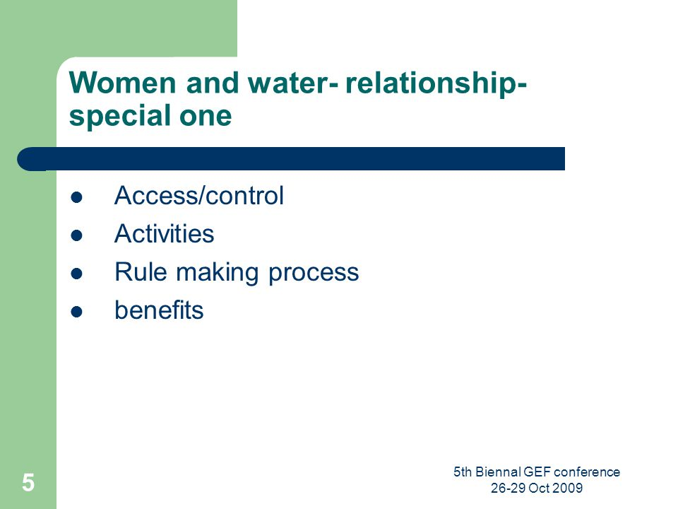 5th Biennal GEF conference 26-29 Oct 2009 5 Women and water- relationship- special one Access/control Activities Rule making process benefits