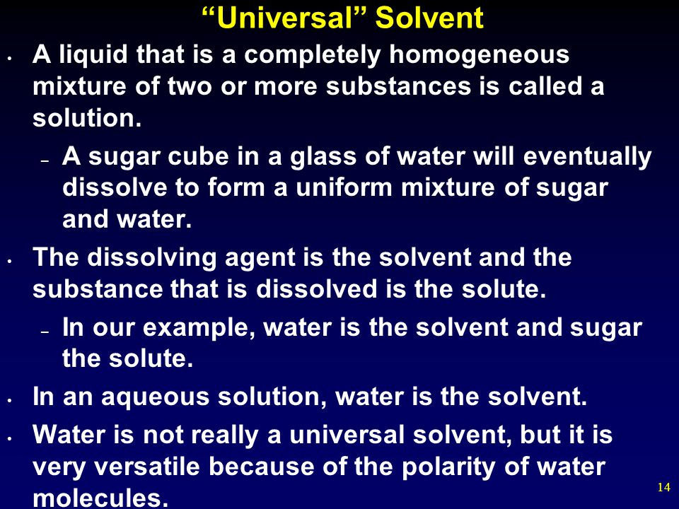 14 Universal Solvent A liquid that is a completely homogeneous mixture of two or more substances is called a solution. – A sugar cube in a glass of wa