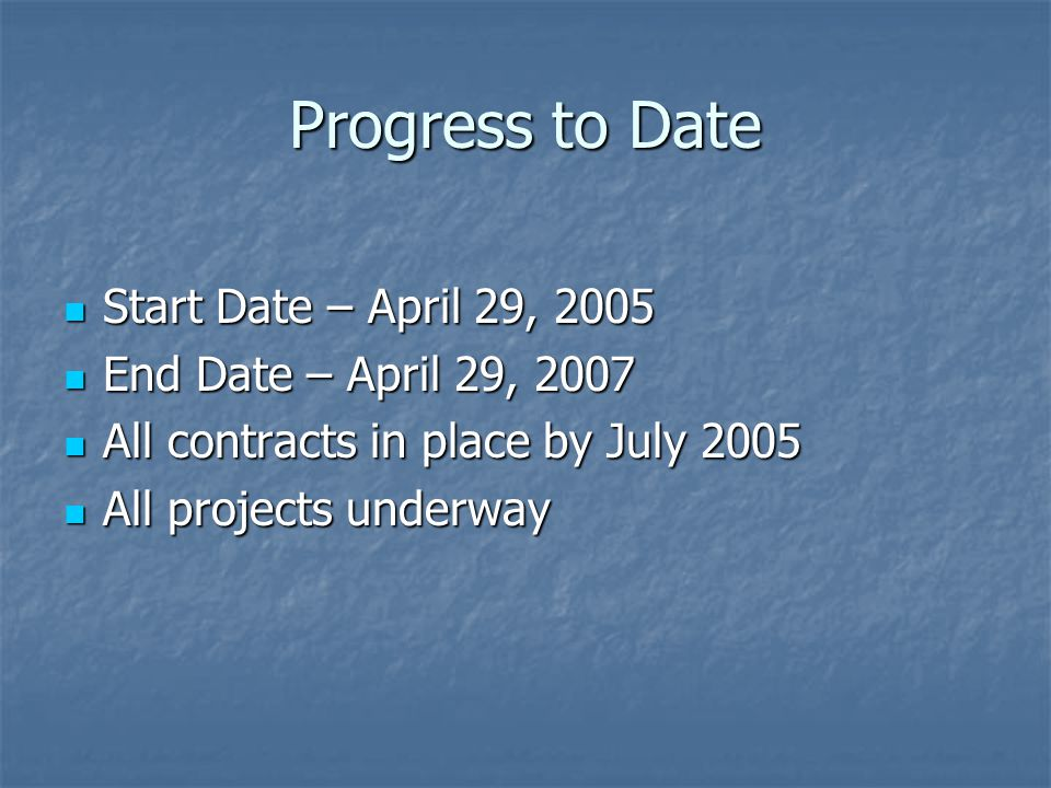 Progress to Date Start Date – April 29, 2005 Start Date – April 29, 2005 End Date – April 29, 2007 End Date – April 29, 2007 All contracts in place by July 2005 All contracts in place by July 2005 All projects underway All projects underway