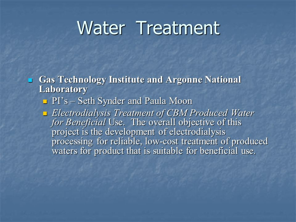Water Treatment Gas Technology Institute and Argonne National Laboratory Gas Technology Institute and Argonne National Laboratory PIs – Seth Synder and Paula Moon PIs – Seth Synder and Paula Moon Electrodialysis Treatment of CBM Produced Water for Beneficial Use.