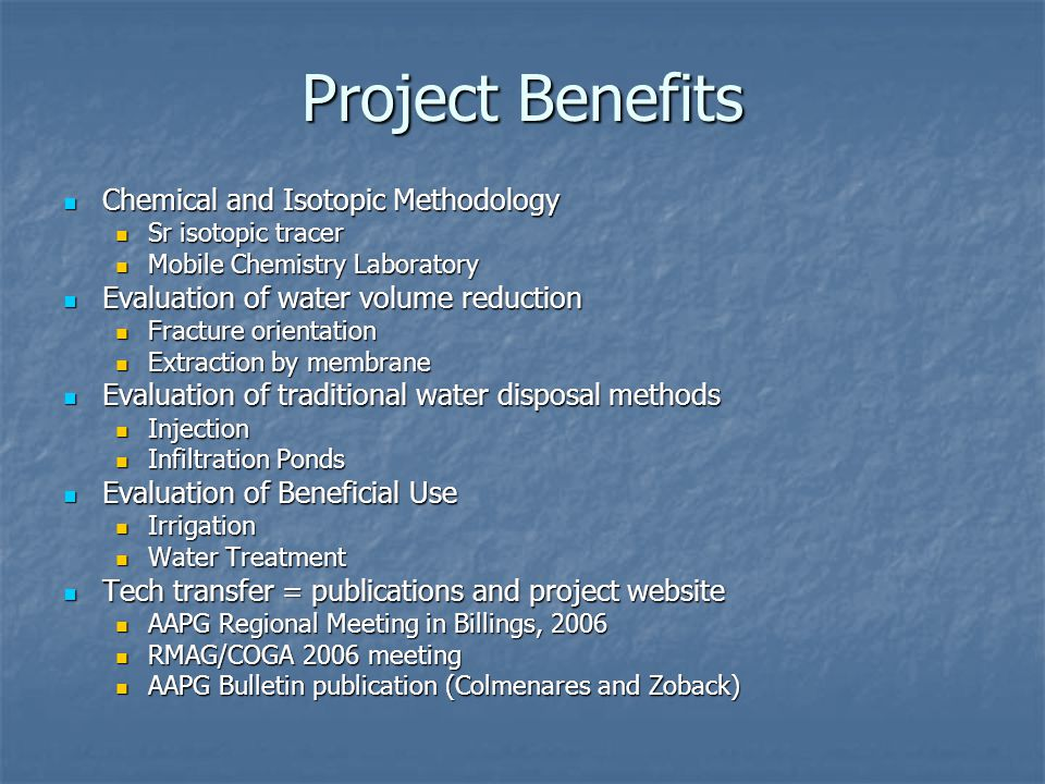 Project Benefits Chemical and Isotopic Methodology Chemical and Isotopic Methodology Sr isotopic tracer Sr isotopic tracer Mobile Chemistry Laboratory Mobile Chemistry Laboratory Evaluation of water volume reduction Evaluation of water volume reduction Fracture orientation Fracture orientation Extraction by membrane Extraction by membrane Evaluation of traditional water disposal methods Evaluation of traditional water disposal methods Injection Injection Infiltration Ponds Infiltration Ponds Evaluation of Beneficial Use Evaluation of Beneficial Use Irrigation Irrigation Water Treatment Water Treatment Tech transfer = publications and project website Tech transfer = publications and project website AAPG Regional Meeting in Billings, 2006 AAPG Regional Meeting in Billings, 2006 RMAG/COGA 2006 meeting RMAG/COGA 2006 meeting AAPG Bulletin publication (Colmenares and Zoback) AAPG Bulletin publication (Colmenares and Zoback)