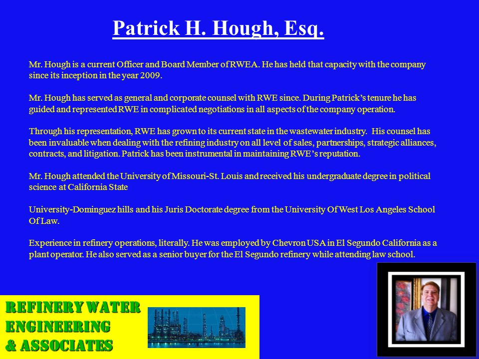 Refinery Water Engineering & Associates Patrick H. Hough, Esq. Mr. Hough is a current Officer and Board Member of RWEA. He has held that capacity with